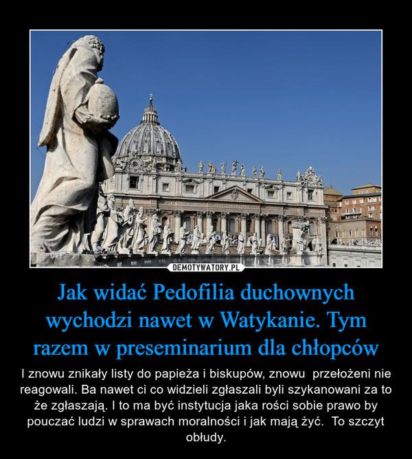 Jak widać Pedofilia duchownych wychodzi nawet w Watykanie. Tym razem w preseminarium dla chłopców – I znowu znikały listy do papieża i biskupów, znowu  przełożeni nie reagowali. Ba nawet ci co widzieli zgłaszali byli szykanowani za to że zgłaszają. I to ma być instytucja jaka rości sobie prawo by pouczać ludzi w sprawach moralności i jak mają żyć.  To szczyt obłudy.