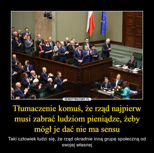 Tłumaczenie komuś, że rząd najpierw musi zabrać ludziom pieniądze, żeby mógł je dać nie ma sensu