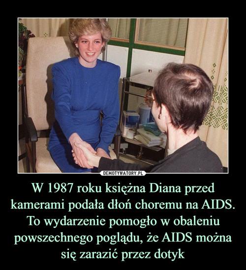 W 1987 roku księżna Diana przed kamerami podała dłoń choremu na AIDS. To wydarzenie pomogło w obaleniu powszechnego poglądu, że AIDS można się zarazić przez dotyk