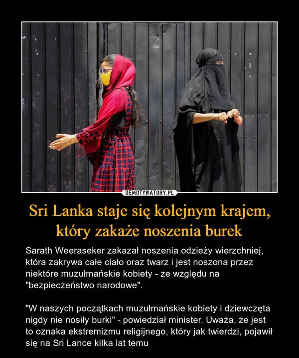 """Sri Lanka staje się kolejnym krajem, który zakaże noszenia burek – Sarath Weeraseker zakazał noszenia odzieży wierzchniej, która zakrywa całe ciało oraz twarz i jest noszona przez niektóre muzułmańskie kobiety - ze względu na """"bezpieczeństwo narodowe"""".""""W naszych początkach muzułmańskie kobiety i dziewczęta nigdy nie nosiły burki"""" - powiedział minister. Uważa, że jest to oznaka ekstremizmu religijnego, który jak twierdzi, pojawił się na Sri Lance kilka lat temu"""