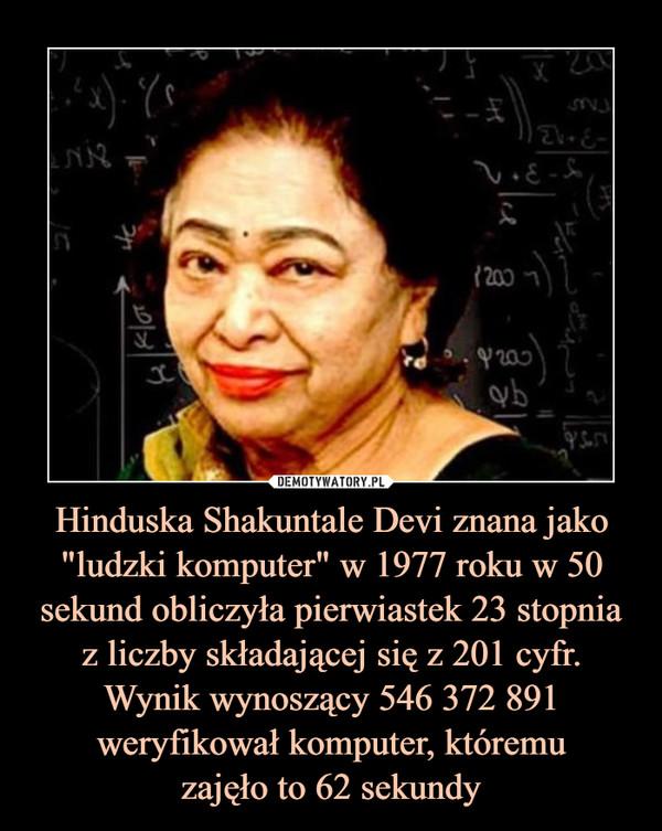 """Hinduska Shakuntale Devi znana jako """"ludzki komputer"""" w 1977 roku w 50sekund obliczyła pierwiastek 23 stopnia z liczby składającej się z 201 cyfr. Wynik wynoszący 546 372 891 weryfikował komputer, któremuzajęło to 62 sekundy –"""