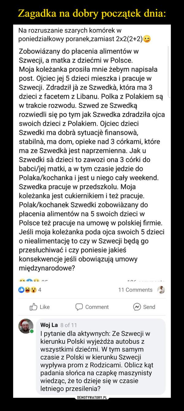 –  Zagadka na dobry początek dnia:Na rozruszanie szarych komórek wponiedziałkowy poranek,zamiast 2x2(2+2)Zobowiázany do płacenia alimentów wSzwecji, a matka z dziećmi w Polsce.Moja koleżanka prosiła mnie żebym napisałapost. Ojciec jej 5 dzieci mieszka i pracuje wSzwecji. Zdradził jà ze Szwedkà, która ma 3dzieci z facetem z Libanu. Polka z Polakiem sąw trakcie rozwodu. Szwed ze Szwedkąrozwiedli się po tym jak Szwedka zdradziła ojcaswoich dzieci z Polakiem. Ojciec dzieciSzwedki ma dobrà sytuacjè finansowà,stabilnà, ma dom, opieke nad 3 córkami, którema ze Szwedkà jest naprzemienna. Jak uSzwedki sà dzieci to zawozi ona 3 córki dobabci/jej matki, a w tym czasie jedzie doPolaka/kochanka i jest u niego cały weekend.Szwedka pracuje w przedszkolu. Mojakoleżanka jest cukiernikiem i też pracuje.Polak/kochanek Szwedki zobowiàzany dopłacenia alimentów na 5 swoich dzieci wPolsce też pracuje na umowę w polskiej firmie.Jeśli moja koleżanka poda ojca swoich 5 dziecio niealimentację to czy w Szwecji będą goprzesłuchiwać i czy poniesie jakieśkonsekwencje jeśli obowiązują umowymiędzynarodowe?11 CommentsO LikeCommentSendWoj La 8 of 11I pytanie dla aktywnych: Ze Szwecji wkierunku Polski wyjeżdża autobus zwszystkimi dziećmi. W tym samymczasie z Polski w kierunku Szwecjiwypływa prom z Rodzicami. Oblicz kątpadania słońca na czapkę maszynistywiedząc, że to dzieje się w czasieletniego przesilenia?DEMOTYWATORY.PL