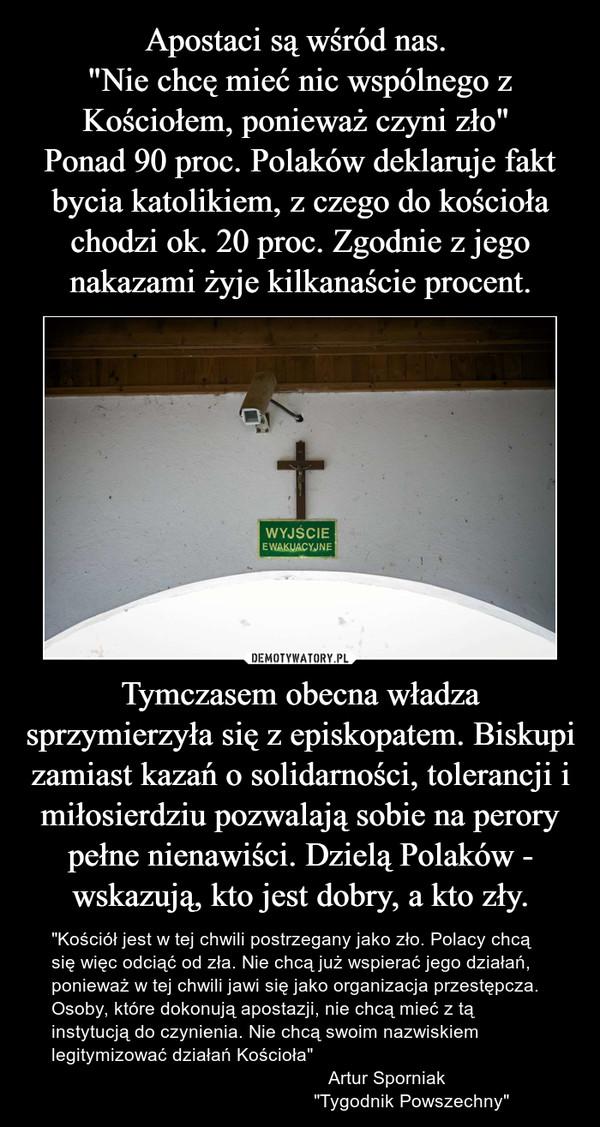 """Tymczasem obecna władza sprzymierzyła się z episkopatem. Biskupi zamiast kazań o solidarności, tolerancji i miłosierdziu pozwalają sobie na perory pełne nienawiści. Dzielą Polaków - wskazują, kto jest dobry, a kto zły. – """"Kościół jest w tej chwili postrzegany jako zło. Polacy chcą się więc odciąć od zła. Nie chcą już wspierać jego działań, ponieważ w tej chwili jawi się jako organizacja przestępcza. Osoby, które dokonują apostazji, nie chcą mieć z tą instytucją do czynienia. Nie chcą swoim nazwiskiem legitymizować działań Kościoła""""                                                      Artur Sporniak                                                     """"Tygodnik Powszechny"""""""