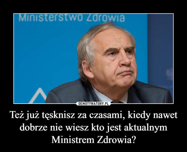 Też już tęsknisz za czasami, kiedy nawet dobrze nie wiesz kto jest aktualnym Ministrem Zdrowia? –