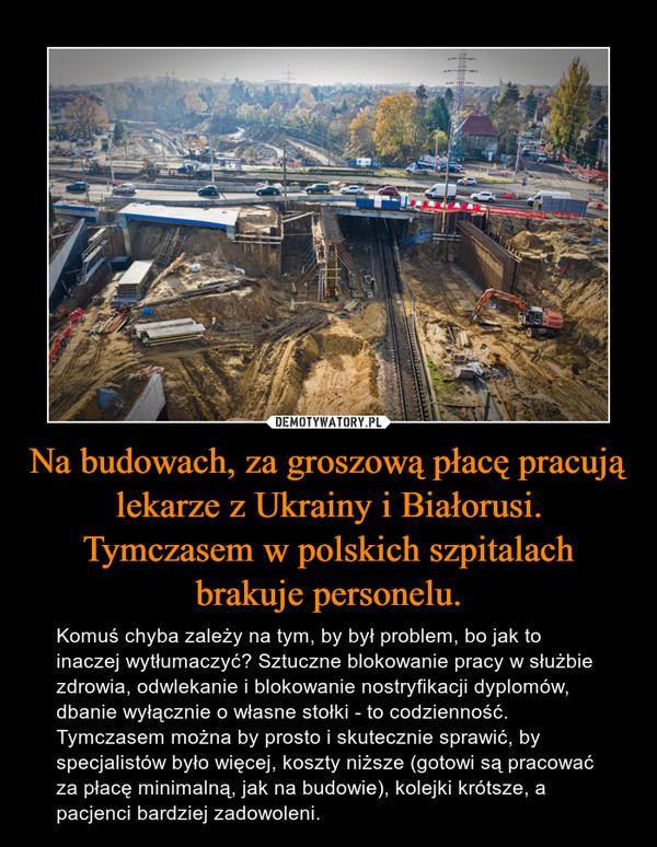 Na budowach, za groszową płacę pracują lekarze z Ukrainy i Białorusi.Tymczasem w polskich szpitalach brakuje personelu. – Komuś chyba zależy na tym, by był problem, bo jak to inaczej wytłumaczyć? Sztuczne blokowanie pracy w służbie zdrowia, odwlekanie i blokowanie nostryfikacji dyplomów, dbanie wyłącznie o własne stołki - to codzienność. Tymczasem można by prosto i skutecznie sprawić, by specjalistów było więcej, koszty niższe (gotowi są pracować za płacę minimalną, jak na budowie), kolejki krótsze, a pacjenci bardziej zadowoleni.
