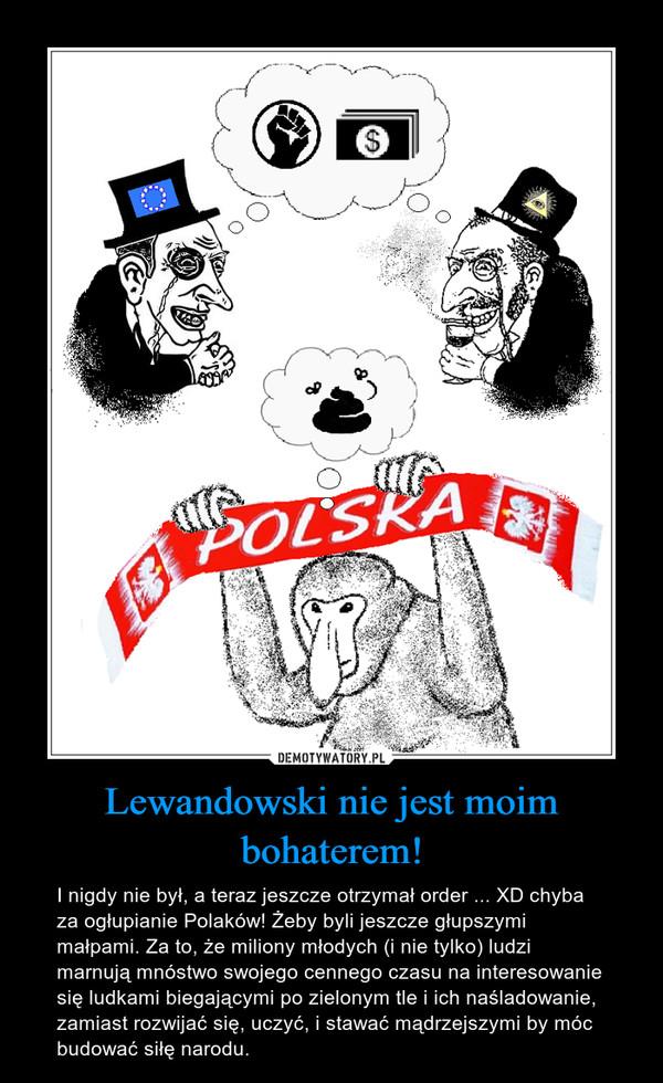 Lewandowski nie jest moim bohaterem! – I nigdy nie był, a teraz jeszcze otrzymał order ... XD chyba za ogłupianie Polaków! Żeby byli jeszcze głupszymi małpami. Za to, że miliony młodych (i nie tylko) ludzi marnują mnóstwo swojego cennego czasu na interesowanie się ludkami biegającymi po zielonym tle i ich naśladowanie, zamiast rozwijać się, uczyć, i stawać mądrzejszymi by móc budować siłę narodu.