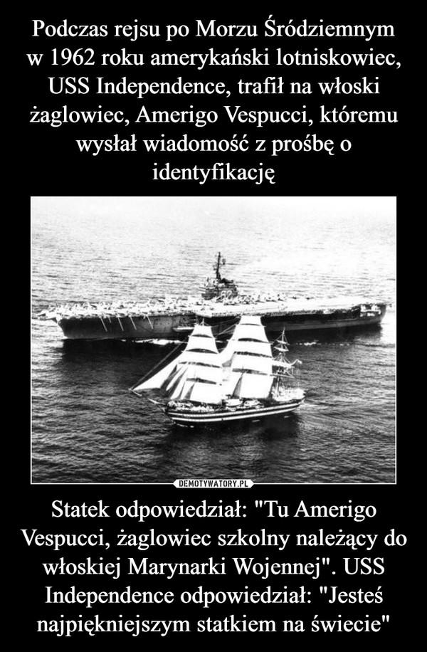 """Statek odpowiedział: """"Tu Amerigo Vespucci, żaglowiec szkolny należący do włoskiej Marynarki Wojennej"""". USS Independence odpowiedział: """"Jesteś najpiękniejszym statkiem na świecie"""" –"""