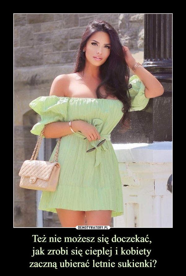Też nie możesz się doczekać, jak zrobi się cieplej i kobiety zaczną ubierać letnie sukienki? –