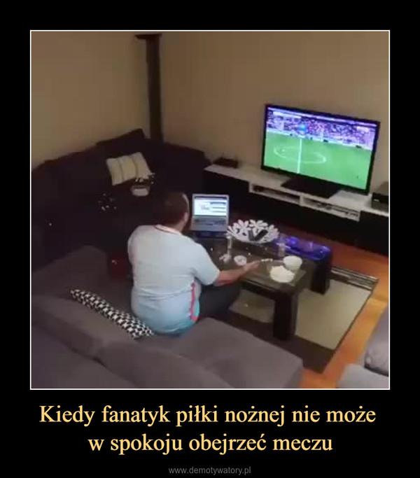 Kiedy fanatyk piłki nożnej nie może w spokoju obejrzeć meczu –