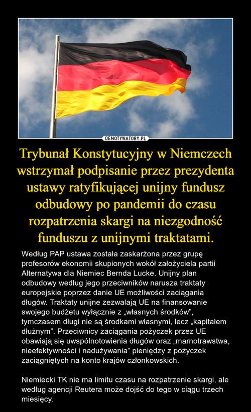 Trybunał Konstytucyjny w Niemczech wstrzymał podpisanie przez prezydenta ustawy ratyfikującej unijny fundusz odbudowy po pandemii do czasu rozpatrzenia skargi na niezgodność funduszu z unijnymi traktatami.