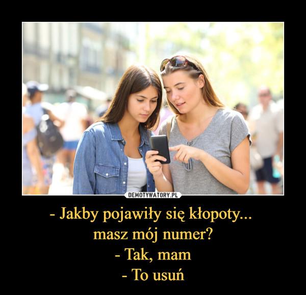 - Jakby pojawiły się kłopoty... masz mój numer?- Tak, mam- To usuń –