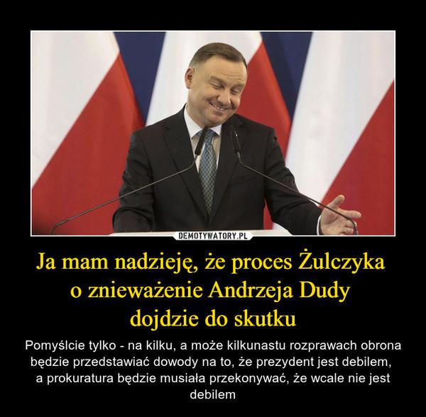 Ja mam nadzieję, że proces Żulczyka o znieważenie Andrzeja Dudy dojdzie do skutku – Pomyślcie tylko - na kilku, a może kilkunastu rozprawach obrona będzie przedstawiać dowody na to, że prezydent jest debilem, a prokuratura będzie musiała przekonywać, że wcale nie jest debilem