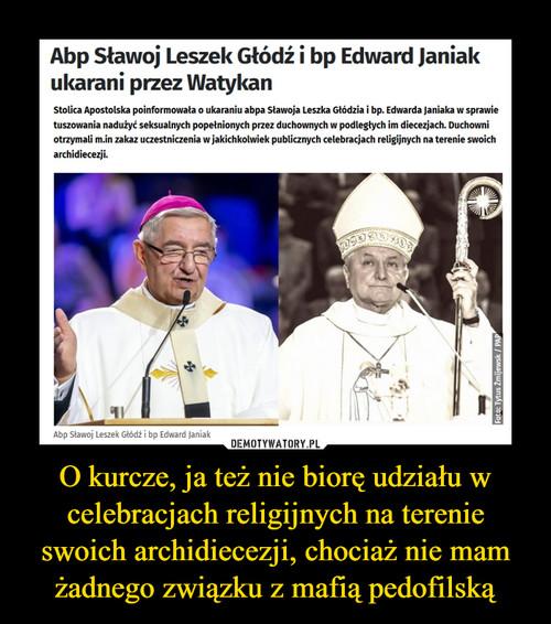 O kurcze, ja też nie biorę udziału w celebracjach religijnych na terenie swoich archidiecezji, chociaż nie mam żadnego związku z mafią pedofilską