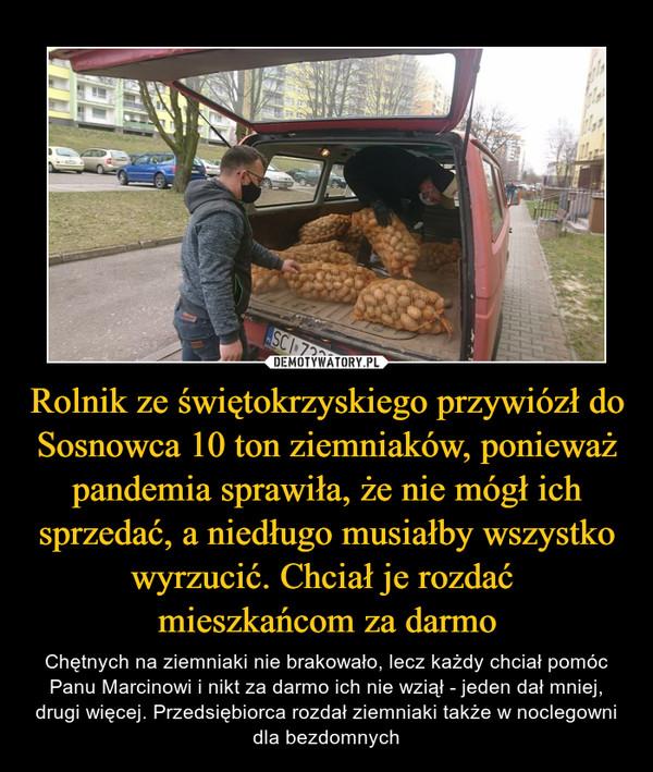 Rolnik ze świętokrzyskiego przywiózł do Sosnowca 10 ton ziemniaków, ponieważ pandemia sprawiła, że nie mógł ich sprzedać, a niedługo musiałby wszystko wyrzucić. Chciał je rozdać mieszkańcom za darmo – Chętnych na ziemniaki nie brakowało, lecz każdy chciał pomóc Panu Marcinowi i nikt za darmo ich nie wziął - jeden dał mniej, drugi więcej. Przedsiębiorca rozdał ziemniaki także w noclegowni dla bezdomnych