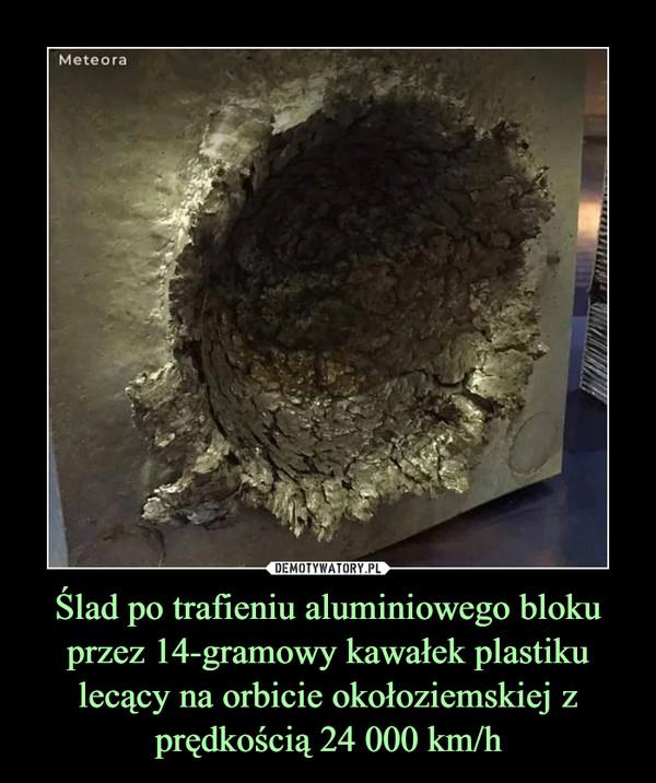 Ślad po trafieniu aluminiowego bloku przez 14-gramowy kawałek plastiku lecący na orbicie okołoziemskiej z prędkością 24 000 km/h –