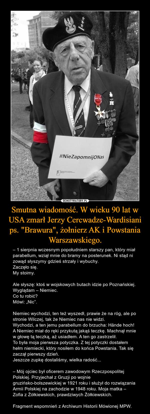 """Smutna wiadomość. W wieku 90 lat w USA zmarł Jerzy Cercwadze-Wardisiani ps. """"Brawura"""", żołnierz AK i Powstania Warszawskiego. – – 1 sierpnia wczesnym popołudniem starszy pan, który miał parabellum, wziął mnie do bramy na posterunek. Ni stąd ni zowąd słyszymy gdzieś strzały i wybuchy.Zaczęło się.My stoimy.Ale słyszę: ktoś w wojskowych butach idzie po Poznańskiej.Wyglądam – Niemiec.Co tu robić?Mówi: """"Nic"""".Niemiec wychodzi, ten też wyszedł, prawie że na róg, ale po stronie Wilczej, tak że Niemiec nas nie widzi.Wychodzi, a ten jemu parabellum do brzucha: Hände hoch!A Niemiec miał do ręki przykutą jakąś teczkę. Machnął mnie w głowę tą teczką, aż usiadłem. A ten go zastrzelił.To była moja pierwsza potyczka. Z tej potyczki dostałem hełm niemiecki, który nosiłem do końca Powstania. Tak się zaczął pierwszy dzień.Jeszcze zupkę dostaliśmy, wielka radość...– Mój ojciec był oficerem zawodowym Rzeczpospolitej Polskiej. Przyjechał z Gruzji po wojnie gruzińsko-bolszewickiej w 1921 roku i służył do rozwiązania Armii Polskiej na zachodzie w 1948 roku. Moja matka – Zofia z Żółkiewskich, prawdziwych Żółkiewskich.Fragment wspomnień z Archiwum Historii Mówionej MPW."""