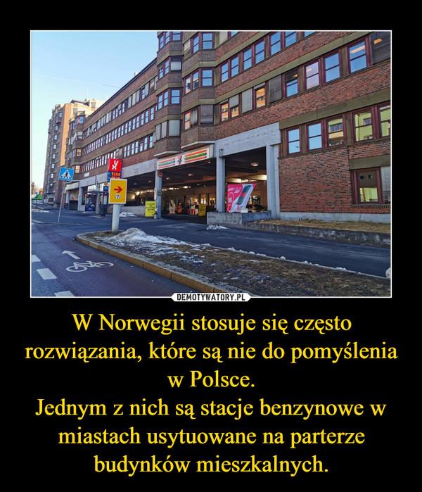 W Norwegii stosuje się często rozwiązania, które są nie do pomyślenia w Polsce.Jednym z nich są stacje benzynowe w miastach usytuowane na parterze budynków mieszkalnych. –
