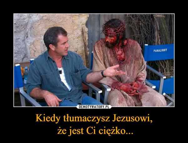 Kiedy tłumaczysz Jezusowi, że jest Ci ciężko... –