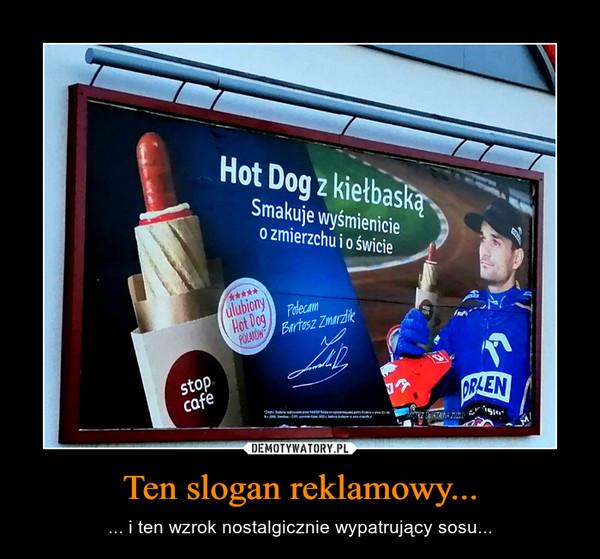 Ten slogan reklamowy... – ... i ten wzrok nostalgicznie wypatrujący sosu...