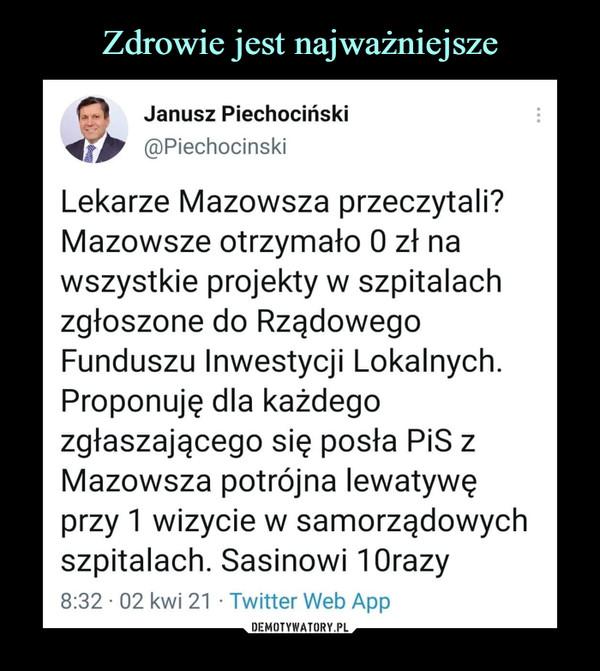 –  Janusz PiechocińskiMiw @PiechocinskiLekarze Mazowsza przeczytali?Mazowsze otrzymało 0 zł nawszystkie projekty w szpitalachzgłoszone do RządowegoFunduszu Inwestycji Lokalnych.Proponuję dla każdegozgłaszającego się posła PiS zMazowsza potrójna lewatywęprzy 1 wizycie w samorządowychszpitalach. Sasinowi 10razy8:32 • 02 kwi 21 • Twitter Web App