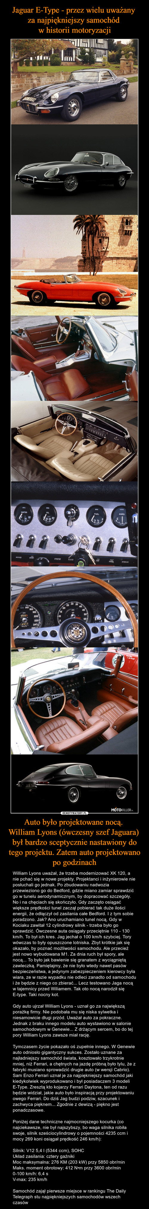 Jaguar E-Type - przez wielu uważany  za najpiękniejszy samochód  w historii motoryzacji Auto było projektowane nocą.  William Lyons (ówczesny szef Jaguara)  był bardzo sceptycznie nastawiony do tego projektu. Zatem auto projektowano po godzinach