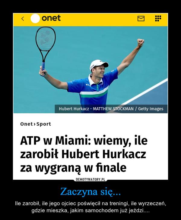 Zaczyna się... – Ile zarobił, ile jego ojciec poświęcił na treningi, ile wyrzeczeń, gdzie mieszka, jakim samochodem już jeździ.... Onet>Sport ATP w Miami: wiemy, ile zarobił Hubert Hurkacz za wygraną w finale