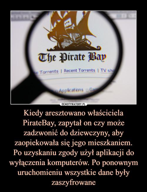 Kiedy aresztowano właściciela PirateBay, zapytał on czy może zadzwonić do dziewczyny, aby zaopiekowała się jego mieszkaniem. Po uzyskaniu zgody użył aplikacji do wyłączenia komputerów. Po ponownym uruchomieniu wszystkie dane były zaszyfrowane