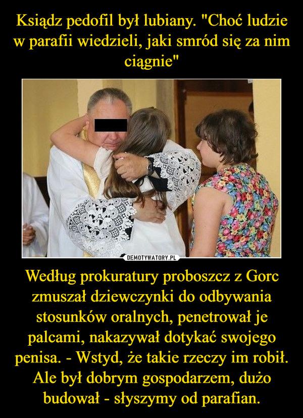 Według prokuratury proboszcz z Gorc zmuszał dziewczynki do odbywania stosunków oralnych, penetrował je palcami, nakazywał dotykać swojego penisa. - Wstyd, że takie rzeczy im robił. Ale był dobrym gospodarzem, dużo budował - słyszymy od parafian. –