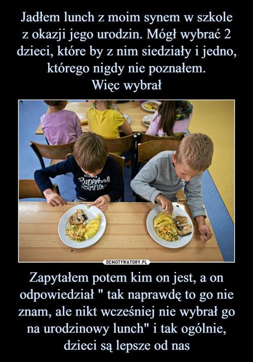 """Jadłem lunch z moim synem w szkole z okazji jego urodzin. Mógł wybrać 2 dzieci, które by z nim siedziały i jedno, którego nigdy nie poznałem. Więc wybrał Zapytałem potem kim on jest, a on odpowiedział """" tak naprawdę to go nie znam, ale nikt wcześniej nie wybrał go na urodzinowy lunch"""" i tak ogólnie, dzieci są lepsze od nas"""