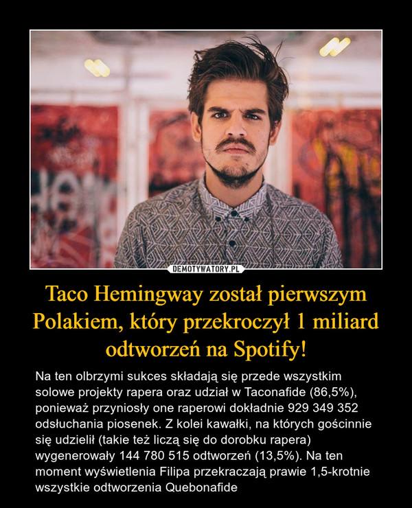 Taco Hemingway został pierwszym Polakiem, który przekroczył 1 miliard odtworzeń na Spotify! – Na ten olbrzymi sukces składają się przede wszystkim solowe projekty rapera oraz udział w Taconafide (86,5%), ponieważ przyniosły one raperowi dokładnie 929 349 352 odsłuchania piosenek. Z kolei kawałki, na których gościnnie się udzielił (takie też liczą się do dorobku rapera) wygenerowały 144 780 515 odtworzeń (13,5%). Na ten moment wyświetlenia Filipa przekraczają prawie 1,5-krotnie wszystkie odtworzenia Quebonafide