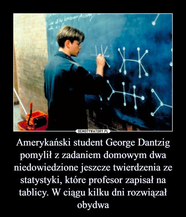 Amerykański student George Dantzig pomylił z zadaniem domowym dwa niedowiedzione jeszcze twierdzenia ze statystyki, które profesor zapisał na tablicy. W ciągu kilku dni rozwiązał obydwa –