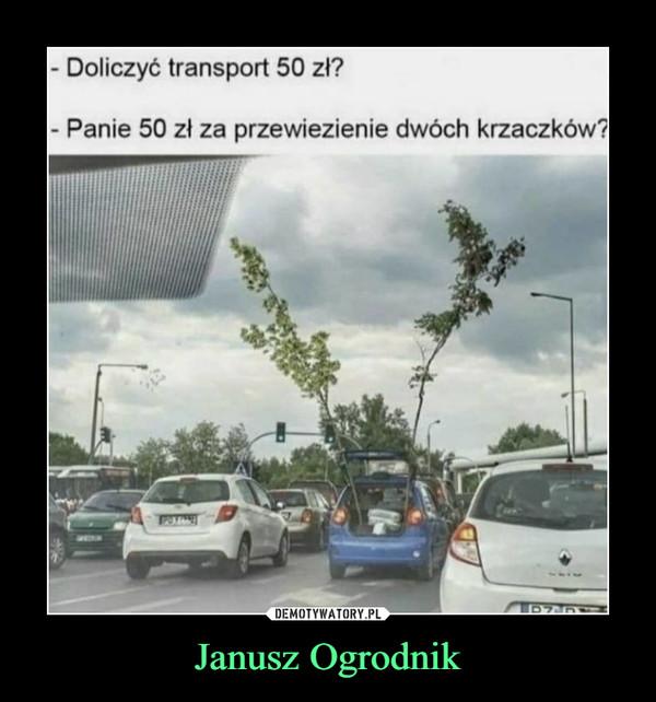 Janusz Ogrodnik –  Doliczyć transport 50 zł?Panie 50 zł za przewiezienie dwóch krzaczków?DEMOTYWATORY.PLPZCP:Janusz Ogrodnik