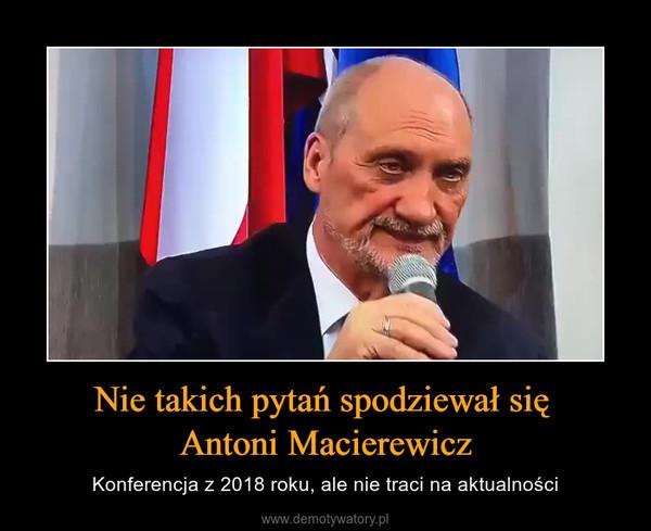Nie takich pytań spodziewał się Antoni Macierewicz – Konferencja z 2018 roku, ale nie traci na aktualności