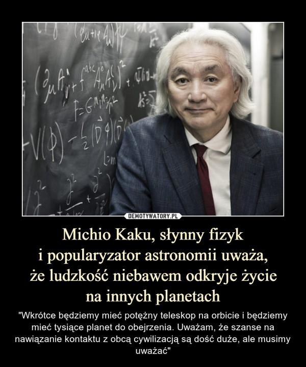 """Michio Kaku, słynny fizyki popularyzator astronomii uważa,że ludzkość niebawem odkryje życiena innych planetach – """"Wkrótce będziemy mieć potężny teleskop na orbicie i będziemy mieć tysiące planet do obejrzenia. Uważam, że szanse na nawiązanie kontaktu z obcą cywilizacją są dość duże, ale musimy uważać"""""""