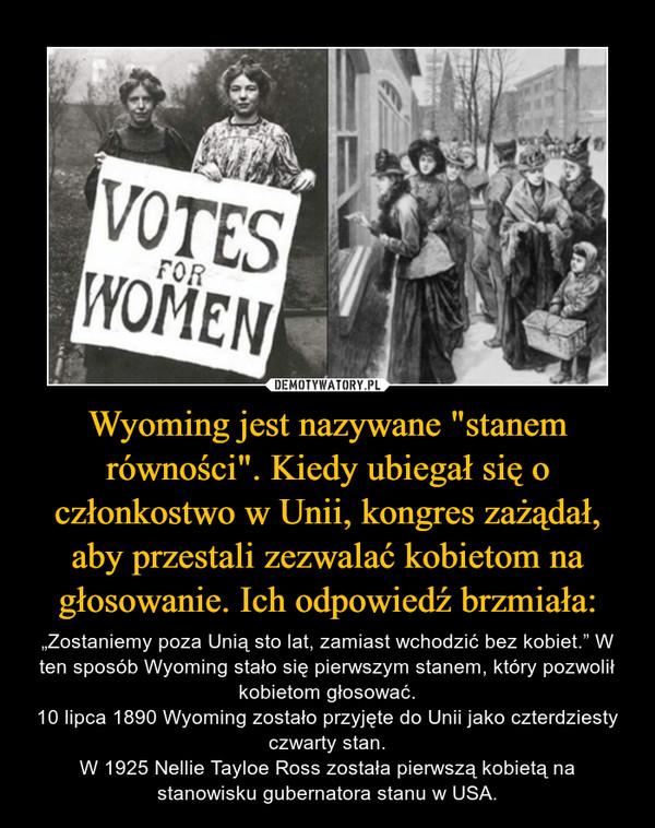 """Wyoming jest nazywane """"stanem równości"""". Kiedy ubiegał się o członkostwo w Unii, kongres zażądał, aby przestali zezwalać kobietom na głosowanie. Ich odpowiedź brzmiała: – """"Zostaniemy poza Unią sto lat, zamiast wchodzić bez kobiet."""" W ten sposób Wyoming stało się pierwszym stanem, który pozwolił kobietom głosować.10 lipca 1890 Wyoming zostało przyjęte do Unii jako czterdziesty czwarty stan.W 1925 Nellie Tayloe Ross została pierwszą kobietą na stanowisku gubernatora stanu w USA."""