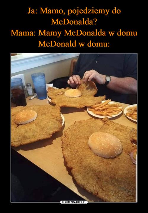 Ja: Mamo, pojedziemy do McDonalda? Mama: Mamy McDonalda w domu McDonald w domu: