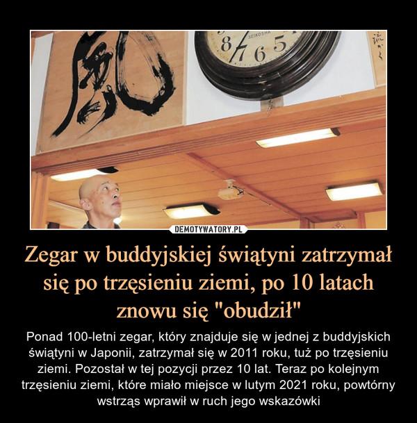 """Zegar w buddyjskiej świątyni zatrzymał się po trzęsieniu ziemi, po 10 latach znowu się """"obudził"""" – Ponad 100-letni zegar, który znajduje się w jednej z buddyjskich świątyni w Japonii, zatrzymał się w 2011 roku, tuż po trzęsieniu ziemi. Pozostał w tej pozycji przez 10 lat. Teraz po kolejnym trzęsieniu ziemi, które miało miejsce w lutym 2021 roku, powtórny wstrząs wprawił w ruch jego wskazówki"""
