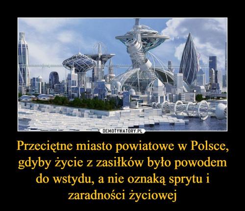 Przeciętne miasto powiatowe w Polsce, gdyby życie z zasiłków było powodem do wstydu, a nie oznaką sprytu i zaradności życiowej
