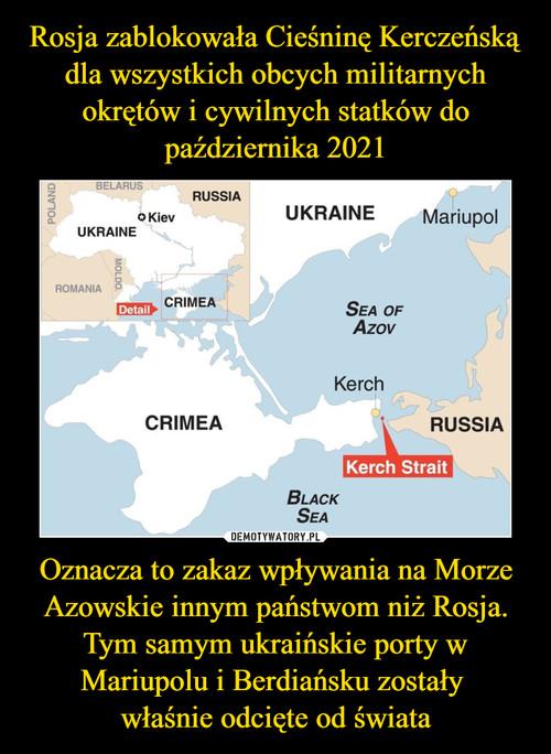 Rosja zablokowała Cieśninę Kerczeńską dla wszystkich obcych militarnych okrętów i cywilnych statków do października 2021 Oznacza to zakaz wpływania na Morze Azowskie innym państwom niż Rosja. Tym samym ukraińskie porty w Mariupolu i Berdiańsku zostały  właśnie odcięte od świata