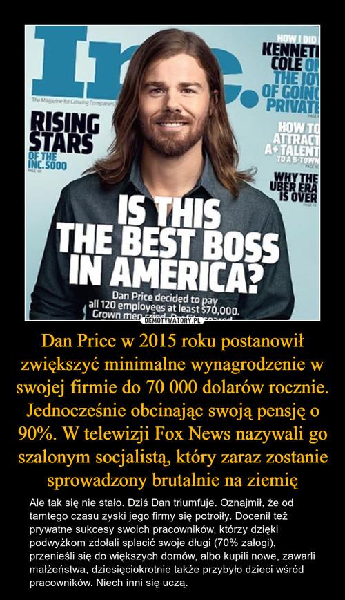 Dan Price w 2015 roku postanowił zwiększyć minimalne wynagrodzenie w swojej firmie do 70 000 dolarów rocznie. Jednocześnie obcinając swoją pensję o 90%. W telewizji Fox News nazywali go szalonym socjalistą, który zaraz zostanie sprowadzony brutalnie na ziemię