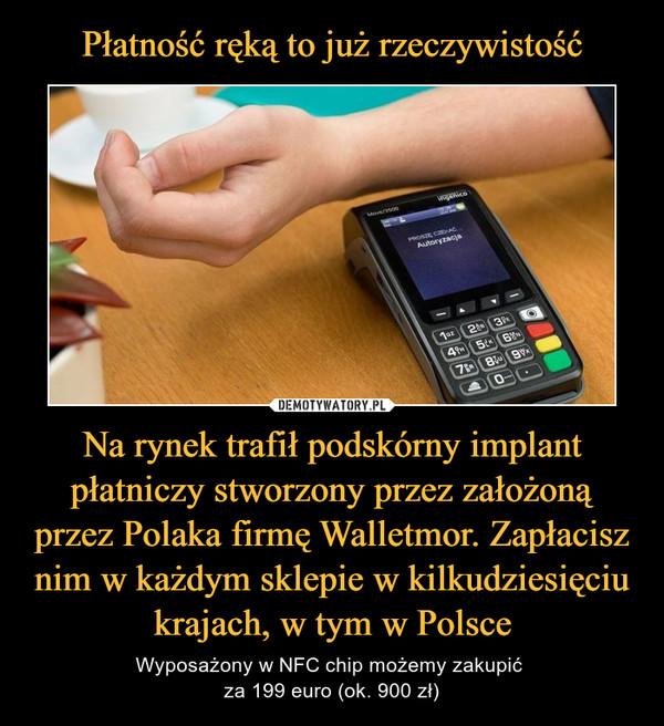 Na rynek trafił podskórny implant płatniczy stworzony przez założoną przez Polaka firmę Walletmor. Zapłacisz nim w każdym sklepie w kilkudziesięciu krajach, w tym w Polsce – Wyposażony w NFC chip możemy zakupić za 199 euro (ok. 900 zł)