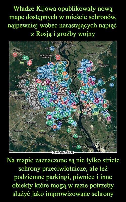 Władze Kijowa opublikowały nową mapę dostępnych w mieście schronów, najpewniej wobec narastających napięć  z Rosją i groźby wojny Na mapie zaznaczone są nie tylko stricte schrony przeciwlotnicze, ale też podziemne parkingi, piwnice i inne obiekty które mogą w razie potrzeby służyć jako improwizowane schrony