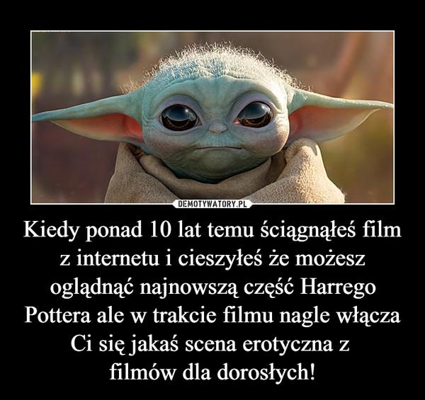 Kiedy ponad 10 lat temu ściągnąłeś film z internetu i cieszyłeś że możesz oglądnąć najnowszą część Harrego Pottera ale w trakcie filmu nagle włącza Ci się jakaś scena erotyczna z filmów dla dorosłych! –