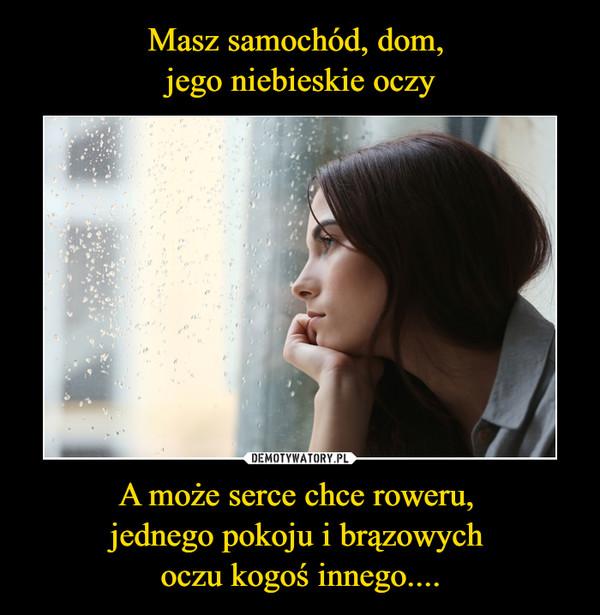 A może serce chce roweru, jednego pokoju i brązowych oczu kogoś innego.... –