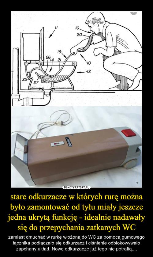 stare odkurzacze w których rurę można było zamontować od tyłu miały jeszcze jedna ukrytą funkcję - idealnie nadawały się do przepychania zatkanych WC