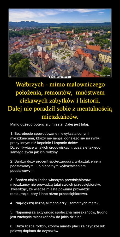 Wałbrzych - mimo malowniczego położenia, remontów,  mnóstwem ciekawych zabytków i historii. Dalej nie poradził sobie z mentalnością mieszkańców.