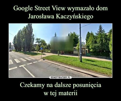 Google Street View wymazało dom Jarosława Kaczyńskiego Czekamy na dalsze posunięcia w tej materii