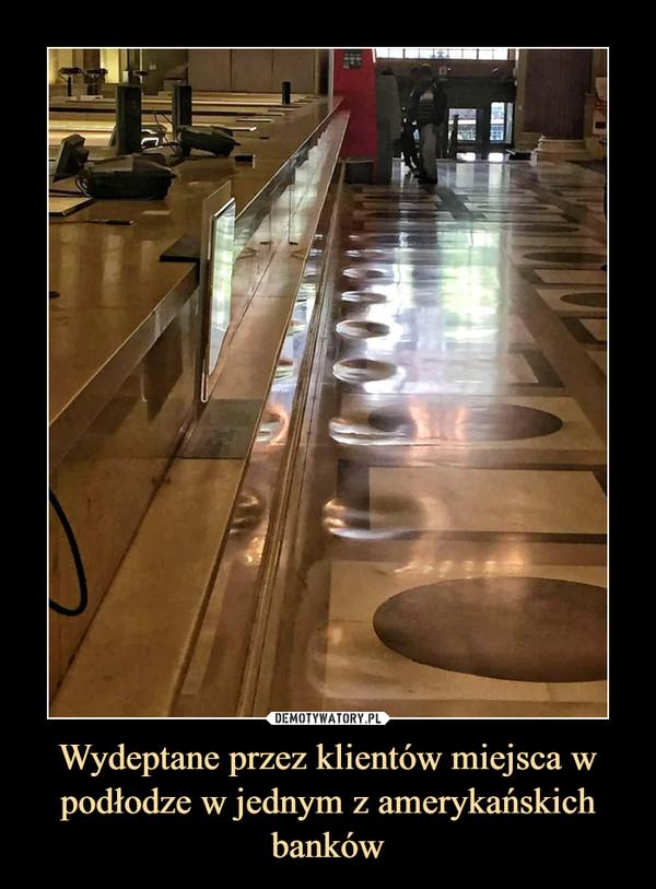 Wydeptane przez klientów miejsca w podłodze w jednym z amerykańskich banków –