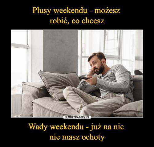 Plusy weekendu - możesz  robić, co chcesz Wady weekendu - już na nic  nie masz ochoty