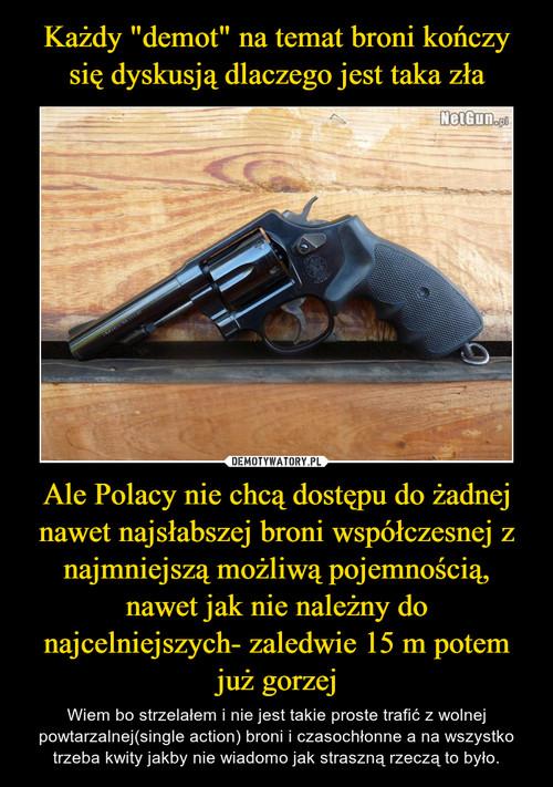 """Każdy """"demot"""" na temat broni kończy się dyskusją dlaczego jest taka zła Ale Polacy nie chcą dostępu do żadnej nawet najsłabszej broni współczesnej z najmniejszą możliwą pojemnością, nawet jak nie należny do najcelniejszych- zaledwie 15 m potem już gorzej"""